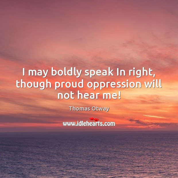 I may boldly speak In right, though proud oppression will not hear me! Image