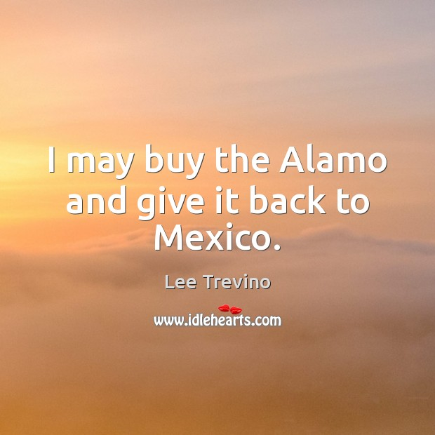 I may buy the Alamo and give it back to Mexico. Lee Trevino Picture Quote