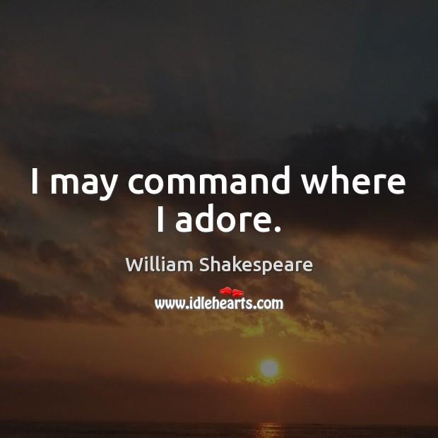 I may command where I adore. Image