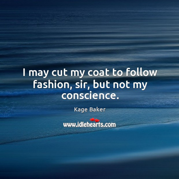 I may cut my coat to follow fashion, sir, but not my conscience. Image