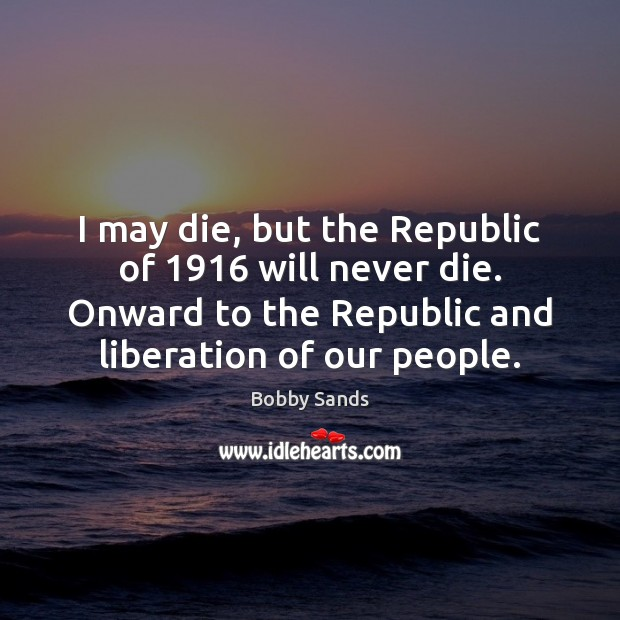 Image, I may die, but the Republic of 1916 will never die. Onward to