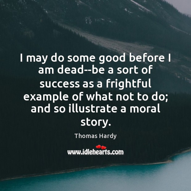 I may do some good before I am dead–be a sort of Thomas Hardy Picture Quote