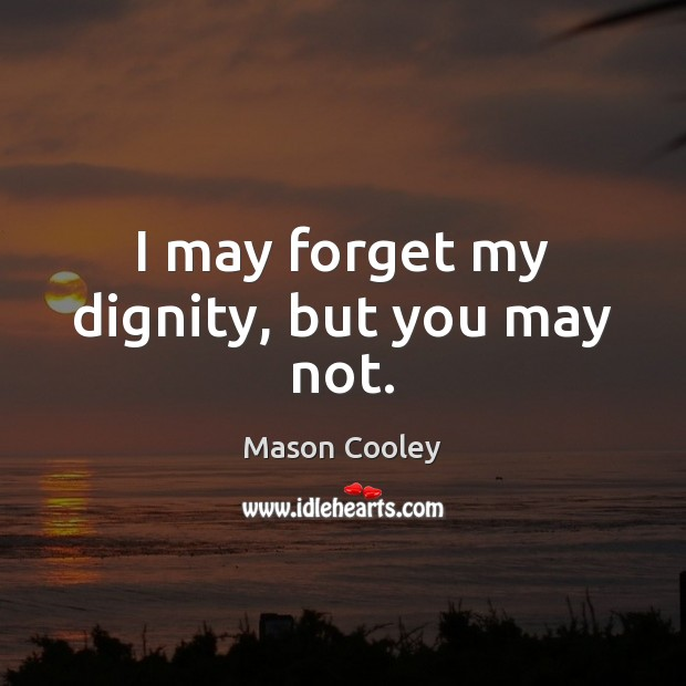 I may forget my dignity, but you may not. Mason Cooley Picture Quote