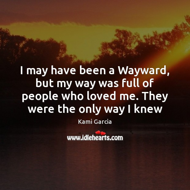 I may have been a Wayward, but my way was full of Kami Garcia Picture Quote