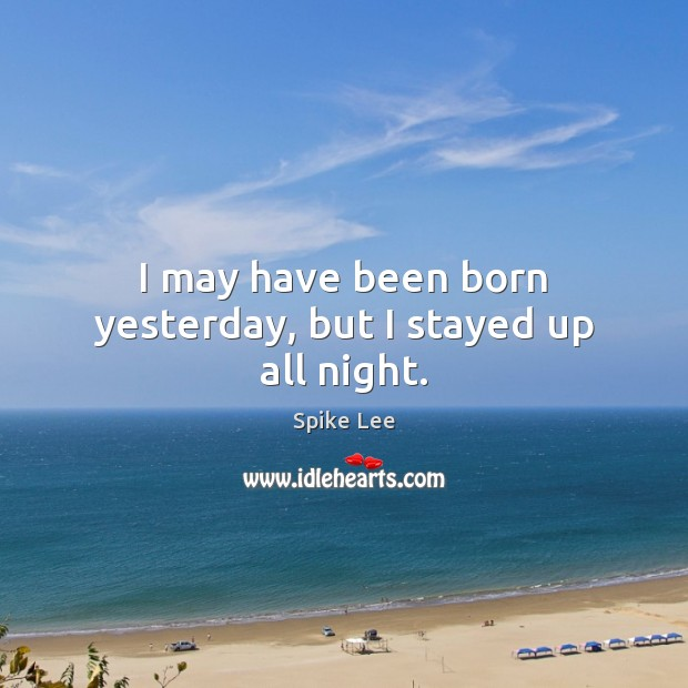 I may have been born yesterday, but I stayed up all night. Spike Lee Picture Quote