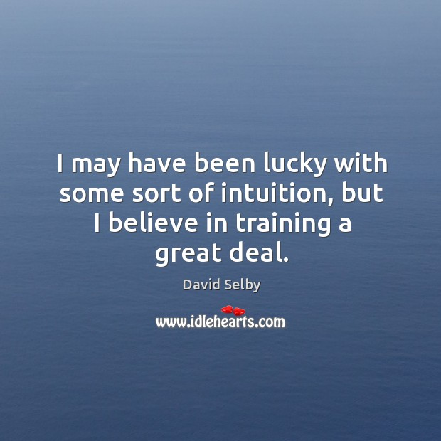 I may have been lucky with some sort of intuition, but I believe in training a great deal. Image
