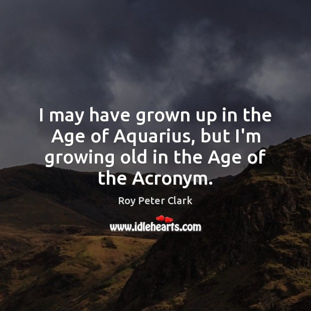 Image, I may have grown up in the Age of Aquarius, but I'm growing old in the Age of the Acronym.