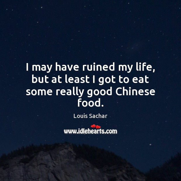 I may have ruined my life, but at least I got to eat some really good Chinese food. Louis Sachar Picture Quote