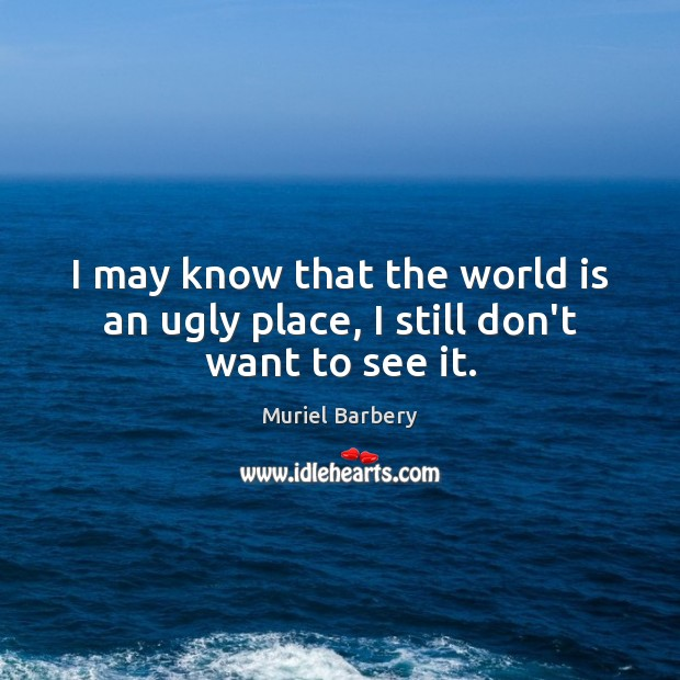 I may know that the world is an ugly place, I still don't want to see it. Muriel Barbery Picture Quote