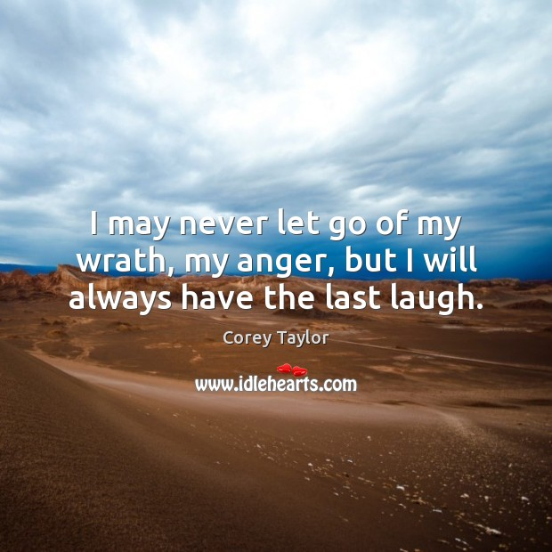 I may never let go of my wrath, my anger, but I will always have the last laugh. Corey Taylor Picture Quote