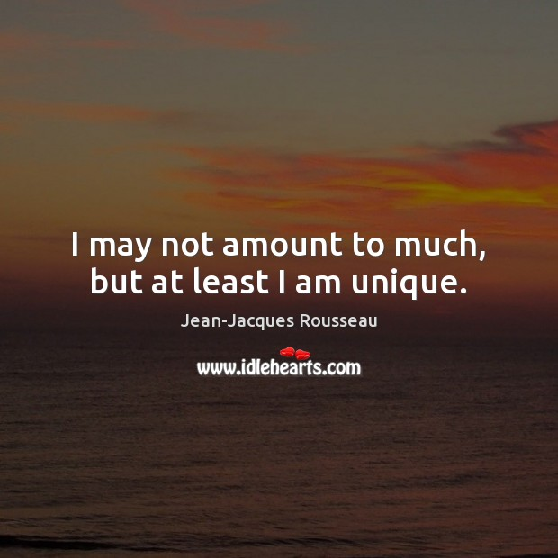 I may not amount to much, but at least I am unique. Jean-Jacques Rousseau Picture Quote