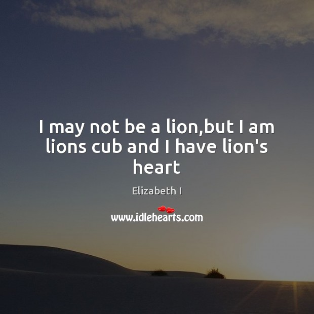 I may not be a lion,but I am lions cub and I have lion's heart Elizabeth I Picture Quote