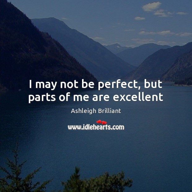 I may not be perfect, but parts of me are excellent Ashleigh Brilliant Picture Quote