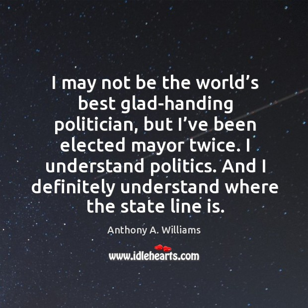 Image, I may not be the world's best glad-handing politician, but I've been elected mayor twice.