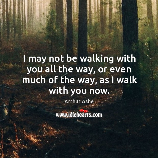 I may not be walking with you all the way, or even much of the way, as I walk with you now. Arthur Ashe Picture Quote