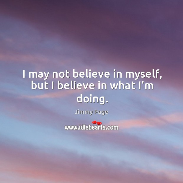 I may not believe in myself, but I believe in what I'm doing. Image