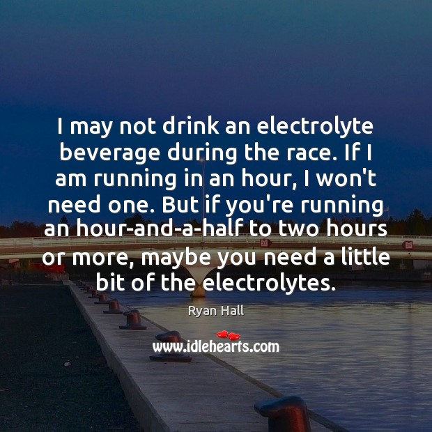Image, I may not drink an electrolyte beverage during the race. If I