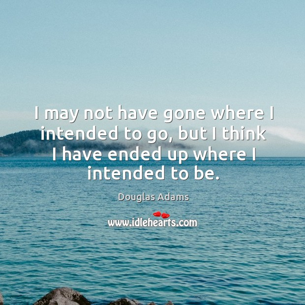 I may not have gone where I intended to go, but I think I have ended up where I intended to be. Image
