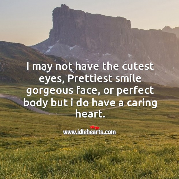 I may not have the cutest eyes, prettiest smile gorgeous face, or perfect body but I do have a caring heart. Image