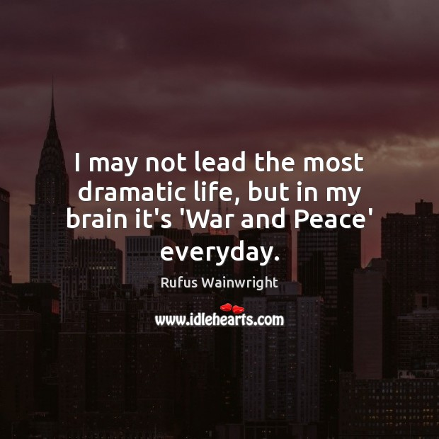 I may not lead the most dramatic life, but in my brain it's 'War and Peace' everyday. Image