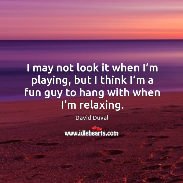 I may not look it when I'm playing, but I think I'm a fun guy to hang with when I'm relaxing. David Duval Picture Quote