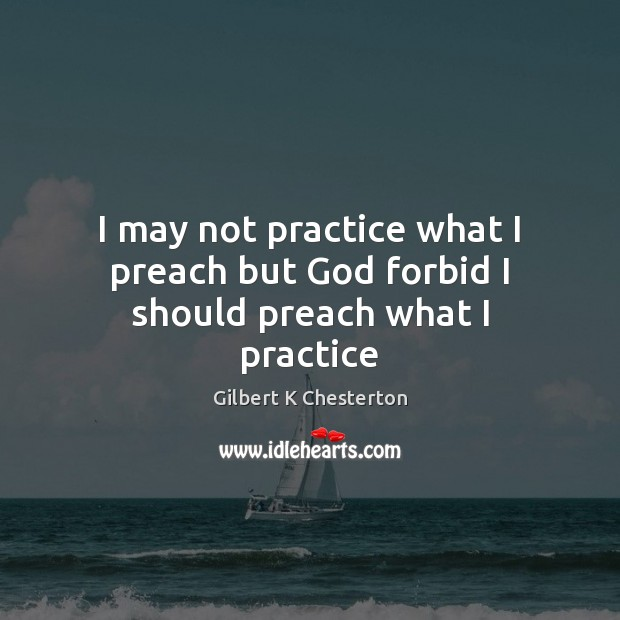 we should practice what we preach Practice what you preach, articles we must practice what we lean from the gospel if we are to be blessed by god but be ye doers of the word.