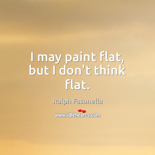 I may paint flat, but I don't think flat. Image