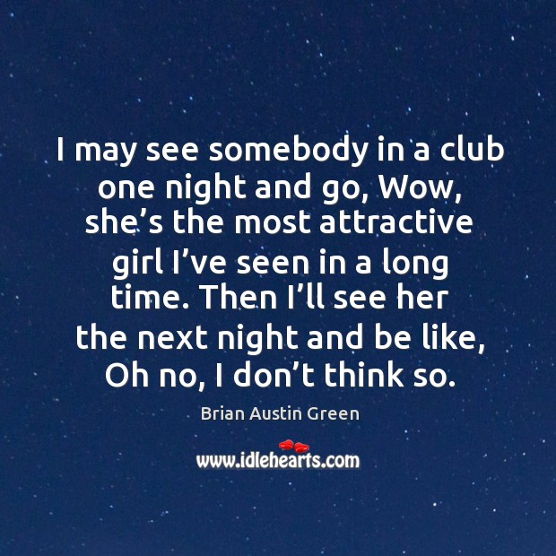 I may see somebody in a club one night and go, wow, she's the most attractive girl Brian Austin Green Picture Quote