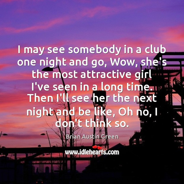 I may see somebody in a club one night and go, Wow, Brian Austin Green Picture Quote