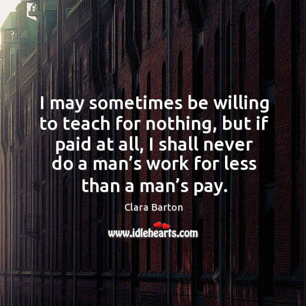 Image, I may sometimes be willing to teach for nothing, but if paid at all, I shall never do a