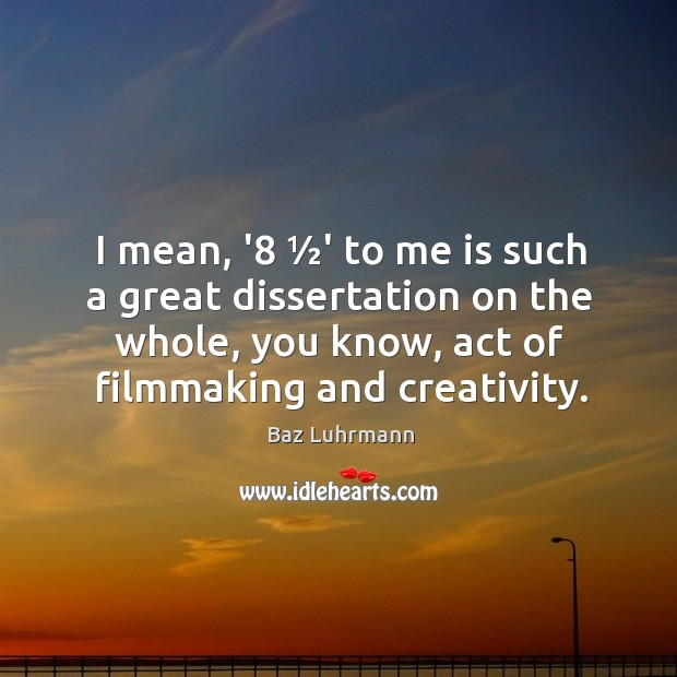 I mean, '8 ½' to me is such a great dissertation on Baz Luhrmann Picture Quote