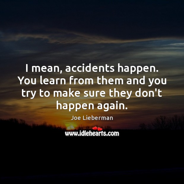 I mean, accidents happen. You learn from them and you try to Joe Lieberman Picture Quote
