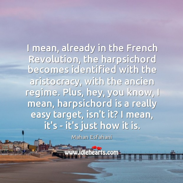 I mean, already in the French Revolution, the harpsichord becomes identified with Image