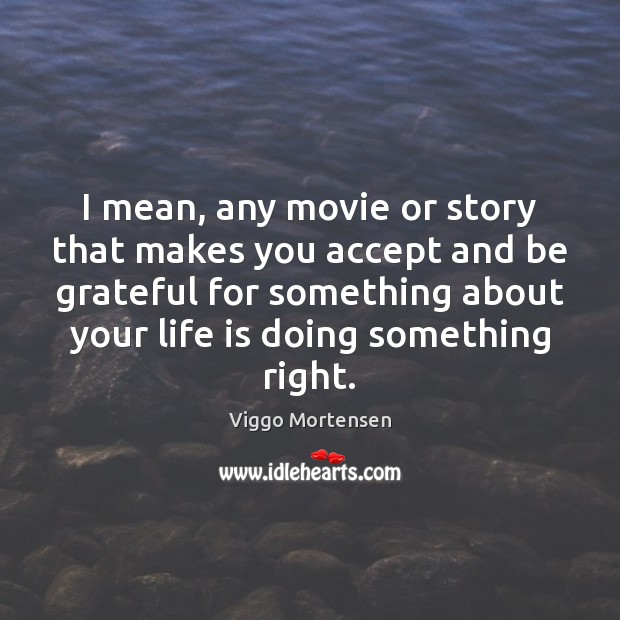 I mean, any movie or story that makes you accept and be Viggo Mortensen Picture Quote