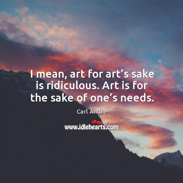 I mean, art for art's sake is ridiculous. Art is for the sake of one's needs. Carl Andre Picture Quote