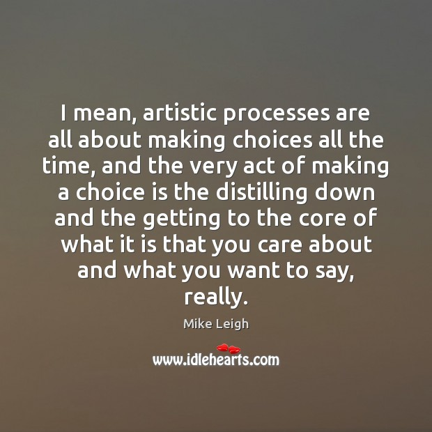 Image, I mean, artistic processes are all about making choices all the time,