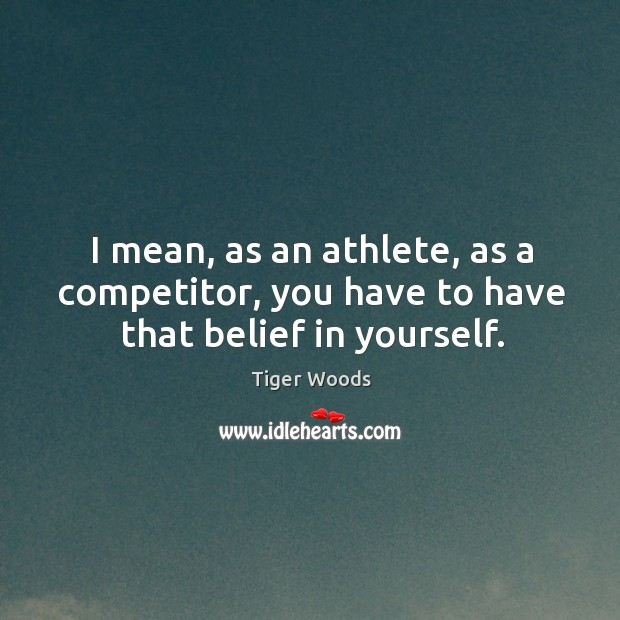 I mean, as an athlete, as a competitor, you have to have that belief in yourself. Image