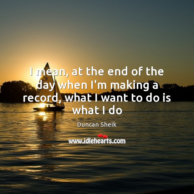 I mean, at the end of the day when I'm making a record, what I want to do is what I do Duncan Sheik Picture Quote