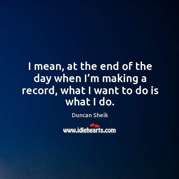 I mean, at the end of the day when I'm making a record, what I want to do is what I do. Duncan Sheik Picture Quote