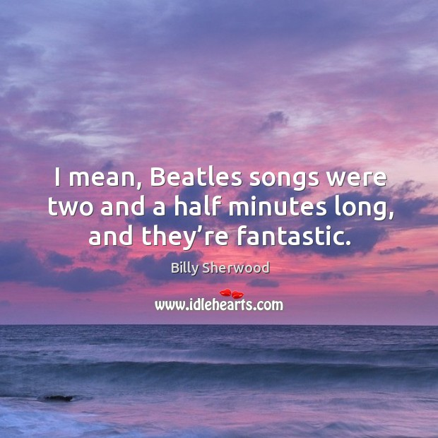 I mean, beatles songs were two and a half minutes long, and they're fantastic. Billy Sherwood Picture Quote