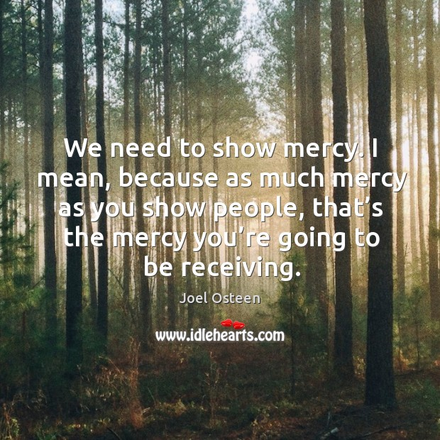 I mean, because as much mercy as you show people, that's the mercy you're going to be receiving. Image