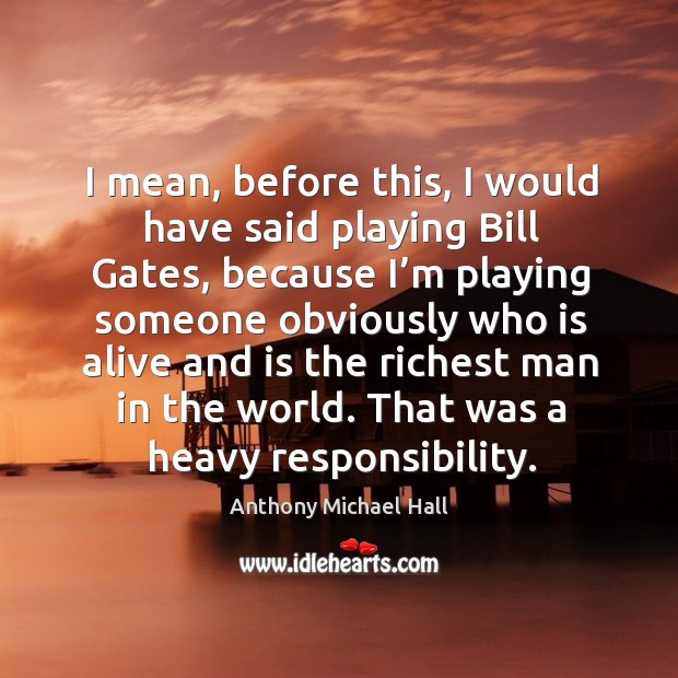 I mean, before this, I would have said playing bill gates, because I'm playing someone Anthony Michael Hall Picture Quote