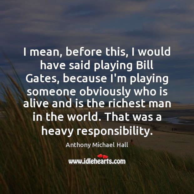 I mean, before this, I would have said playing Bill Gates, because Anthony Michael Hall Picture Quote