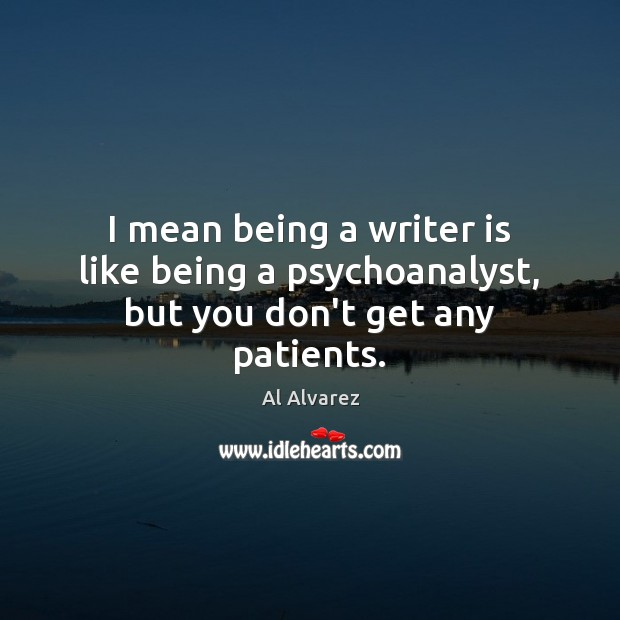 Image, I mean being a writer is like being a psychoanalyst, but you don't get any patients.
