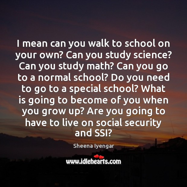I mean can you walk to school on your own? Can you Sheena Iyengar Picture Quote