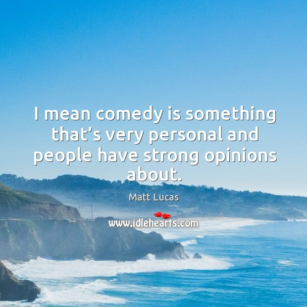 I mean comedy is something that's very personal and people have strong opinions about. Image