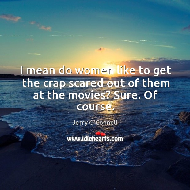 I mean do women like to get the crap scared out of them at the movies? sure. Of course. Image