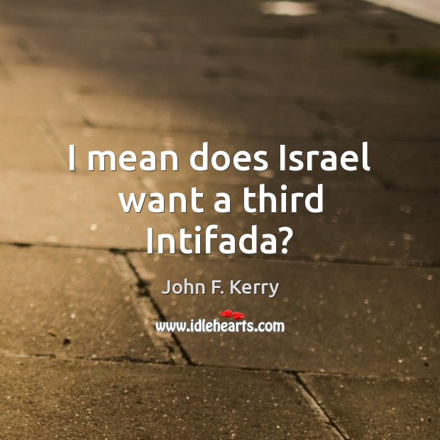 I mean does Israel want a third Intifada? John F. Kerry Picture Quote