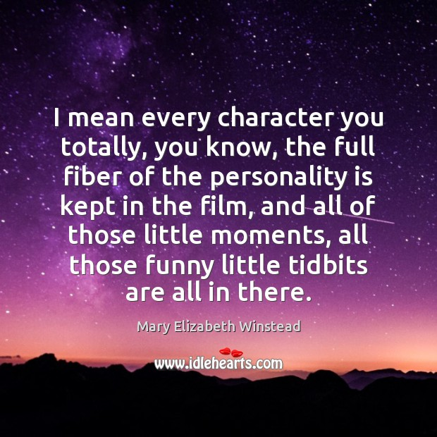 I mean every character you totally, you know, the full fiber of Mary Elizabeth Winstead Picture Quote