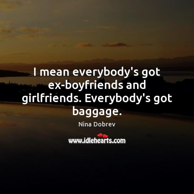 I mean everybody's got ex-boyfriends and girlfriends. Everybody's got baggage. Image